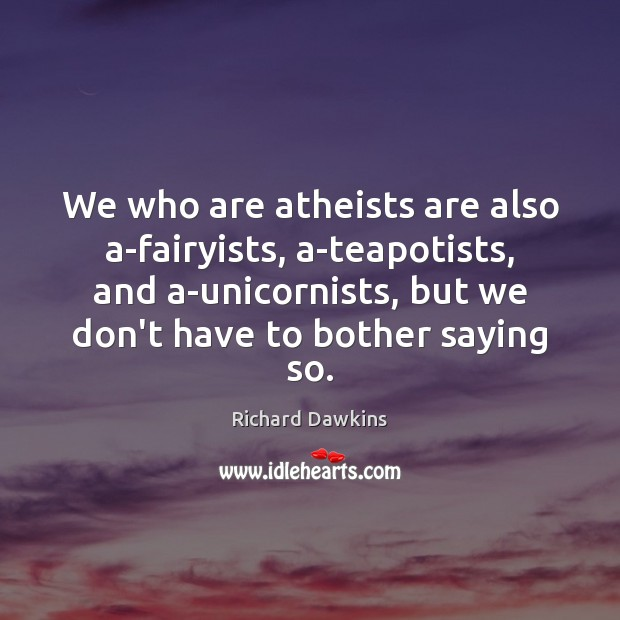 We who are atheists are also a-fairyists, a-teapotists, and a-unicornists, but we Image
