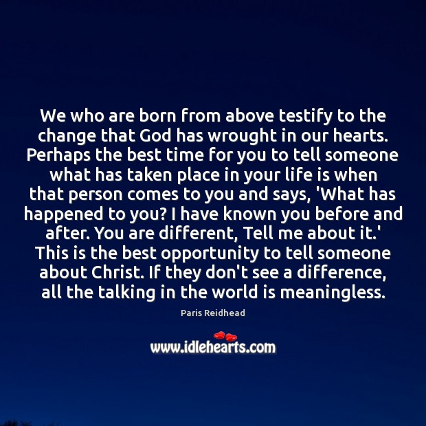 We who are born from above testify to the change that God Paris Reidhead Picture Quote