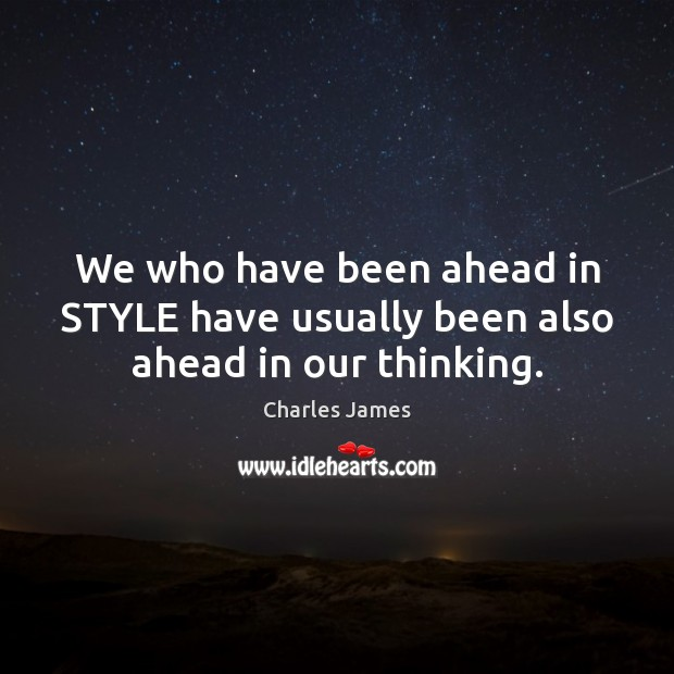 We who have been ahead in STYLE have usually been also ahead in our thinking. Charles James Picture Quote