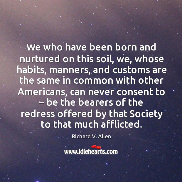 We who have been born and nurtured on this soil, we, whose habits, manners, and customs are the same in common with other americans Richard V. Allen Picture Quote