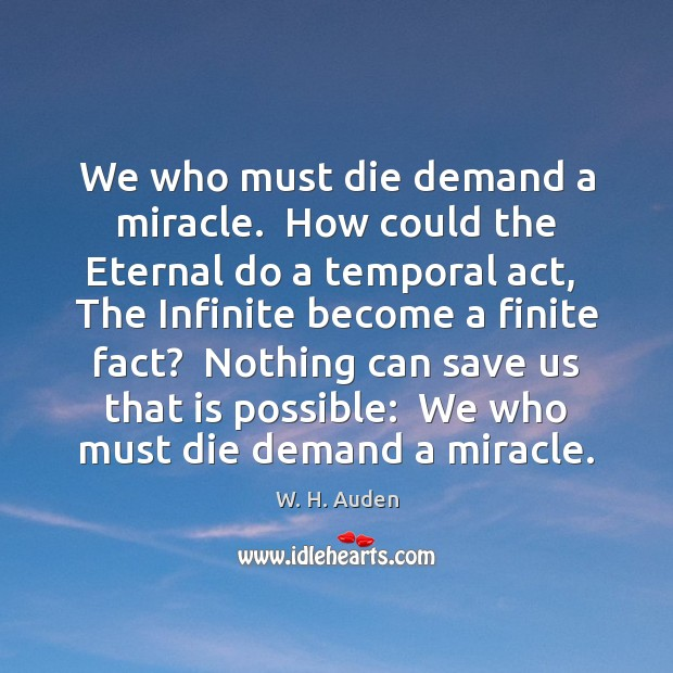 We who must die demand a miracle.  How could the Eternal do Image