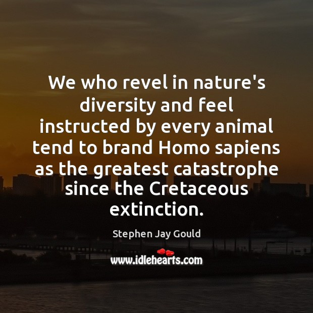 We who revel in nature's diversity and feel instructed by every animal Stephen Jay Gould Picture Quote
