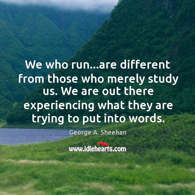 We who run…are different from those who merely study us. We George A. Sheehan Picture Quote