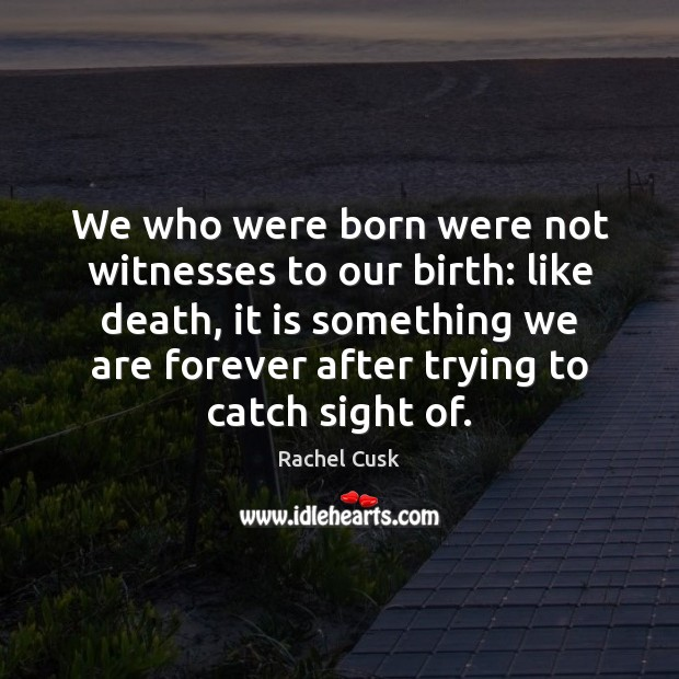 We who were born were not witnesses to our birth: like death, Rachel Cusk Picture Quote