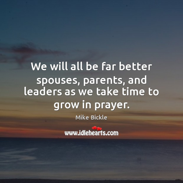 Image, We will all be far better spouses, parents, and leaders as we take time to grow in prayer.