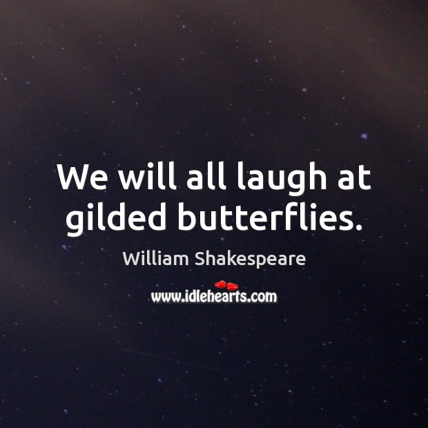 Image, We will all laugh at gilded butterflies.