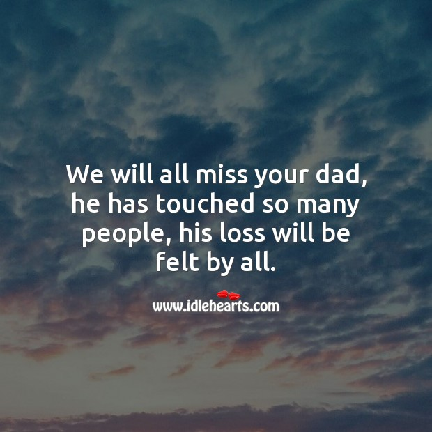 We will all miss your dad, he has touched so many people. Sympathy Quotes Image