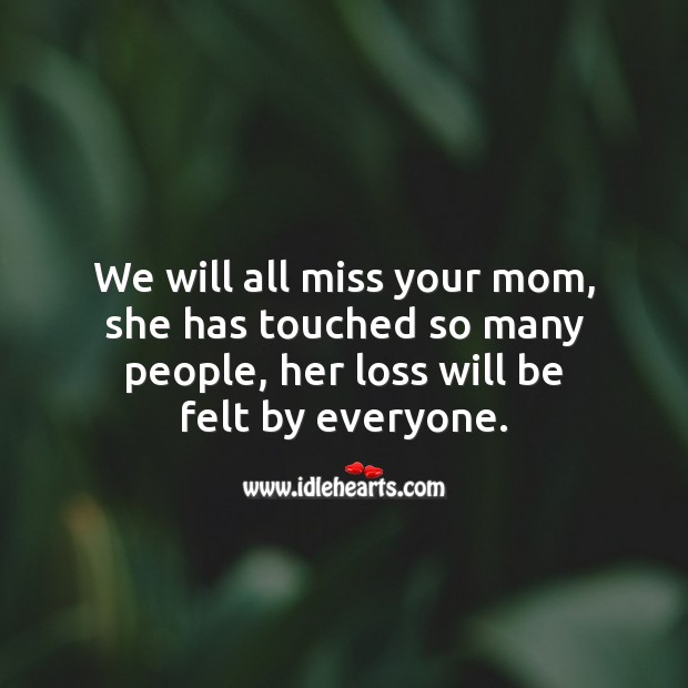 We will all miss your mom, she has touched so many people. Sympathy Quotes Image