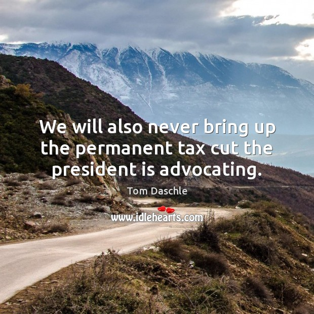 Image, We will also never bring up the permanent tax cut the president is advocating.