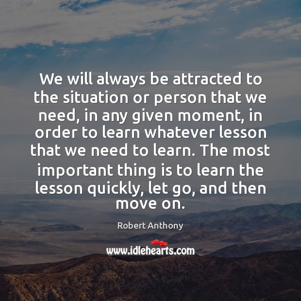 We will always be attracted to the situation or person that we Robert Anthony Picture Quote