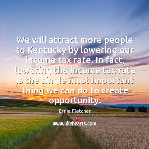 We will attract more people to kentucky by lowering our income tax rate. Image