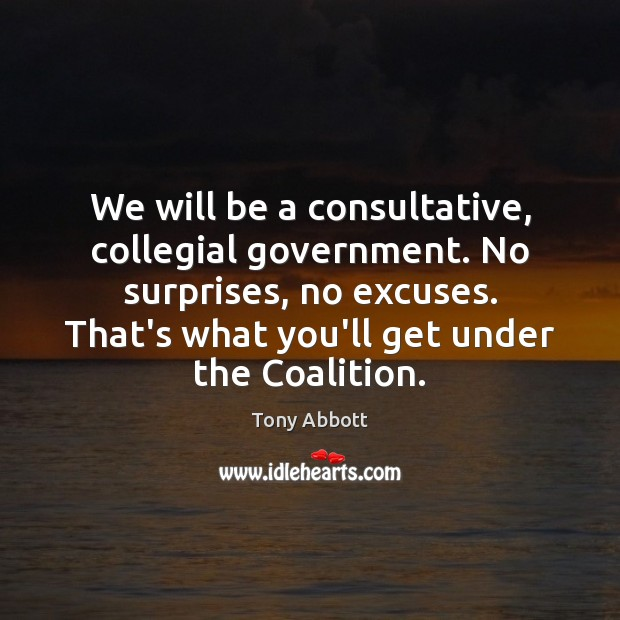 We will be a consultative, collegial government. No surprises, no excuses. That's Tony Abbott Picture Quote