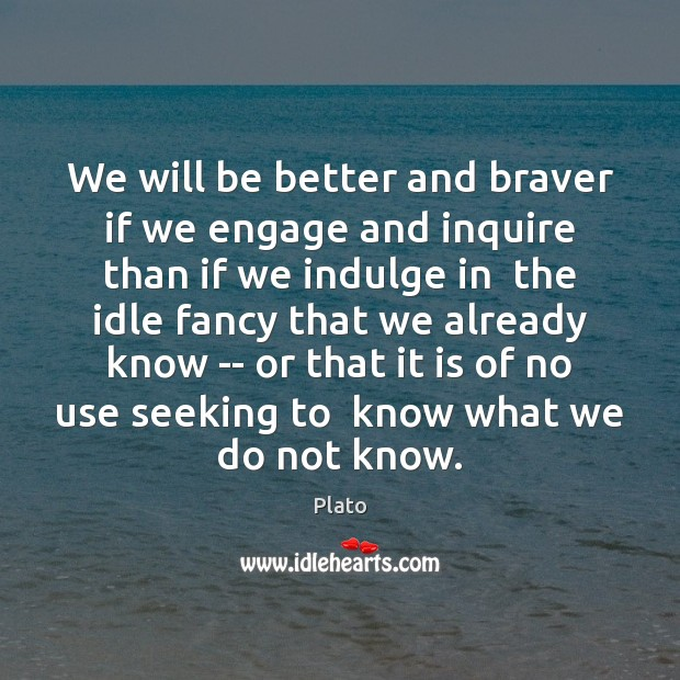We will be better and braver if we engage and inquire than Plato Picture Quote