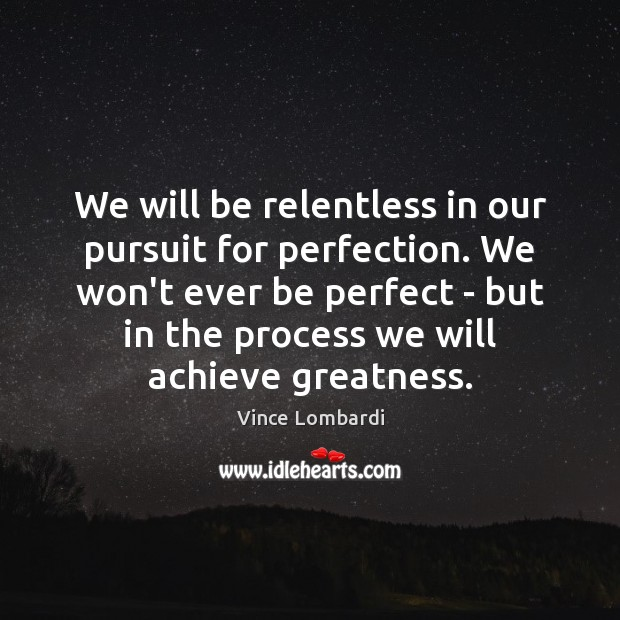 We will be relentless in our pursuit for perfection. We won't ever Vince Lombardi Picture Quote