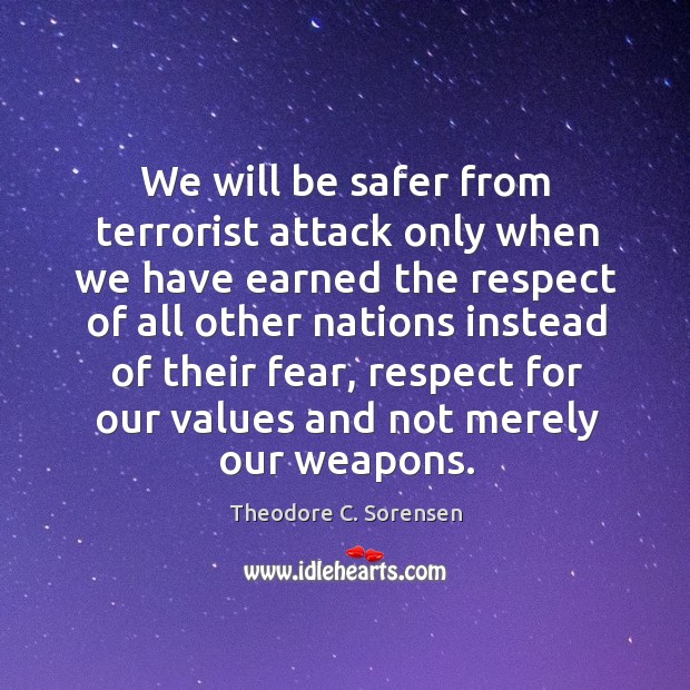We will be safer from terrorist attack only when we have earned the respect of all other Theodore C. Sorensen Picture Quote