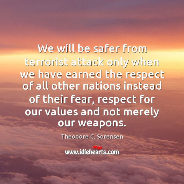 We will be safer from terrorist attack only when we have earned Theodore C. Sorensen Picture Quote