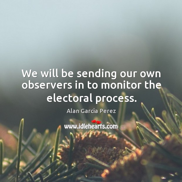 Image, We will be sending our own observers in to monitor the electoral process.