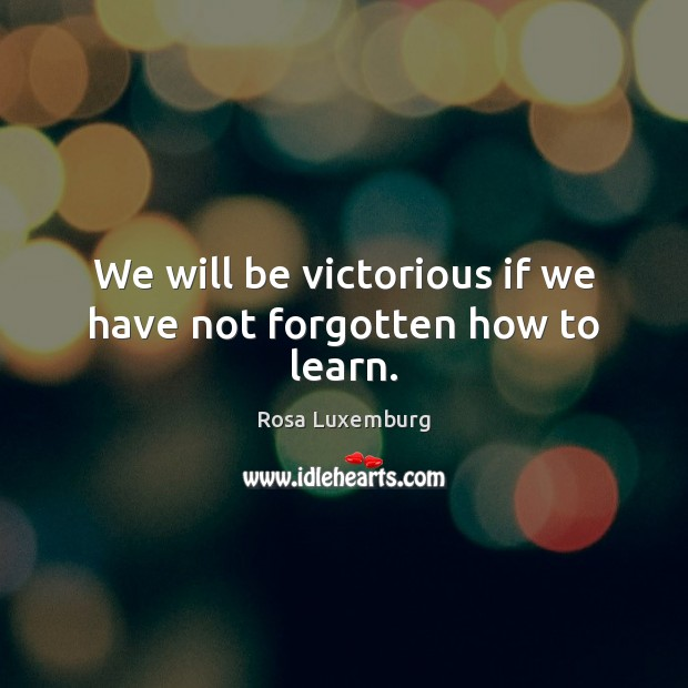 We will be victorious if we have not forgotten how to learn. Image
