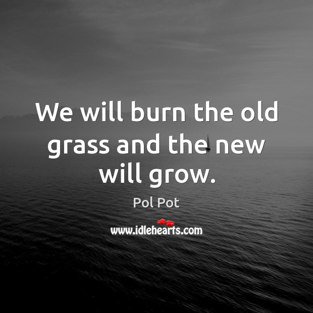 We will burn the old grass and the new will grow. Pol Pot Picture Quote