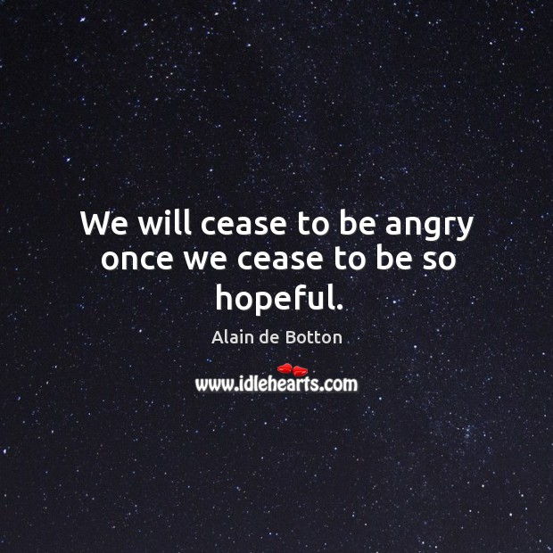 We will cease to be angry once we cease to be so hopeful. Image