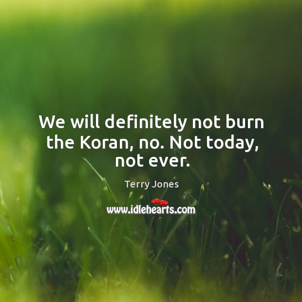 Image, We will definitely not burn the koran, no. Not today, not ever.