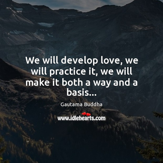We will develop love, we will practice it, we will make it both a way and a basis… Gautama Buddha Picture Quote