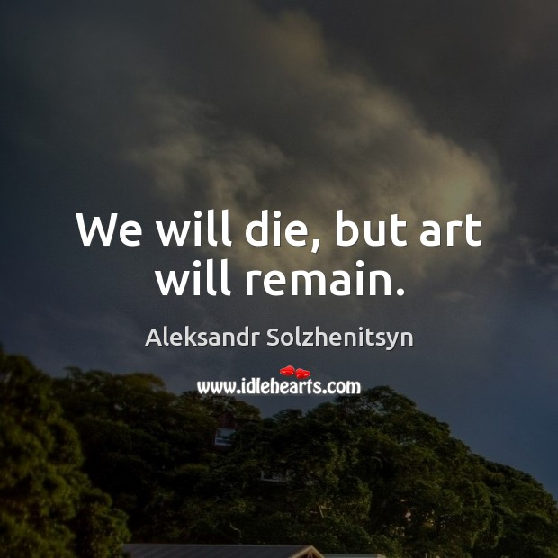 We will die, but art will remain. Aleksandr Solzhenitsyn Picture Quote