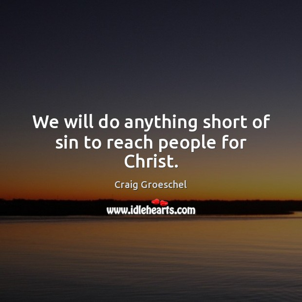 We will do anything short of sin to reach people for Christ. Image
