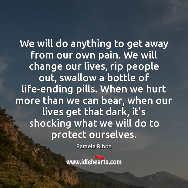 We will do anything to get away from our own pain. We Image