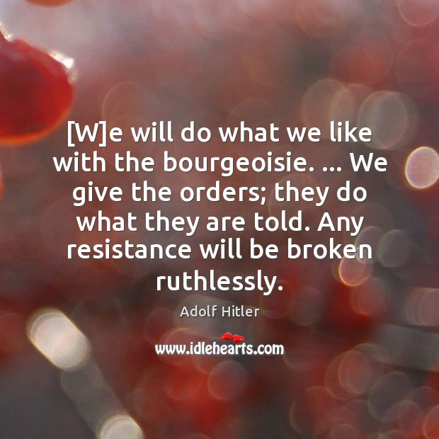[W]e will do what we like with the bourgeoisie. … We give Adolf Hitler Picture Quote
