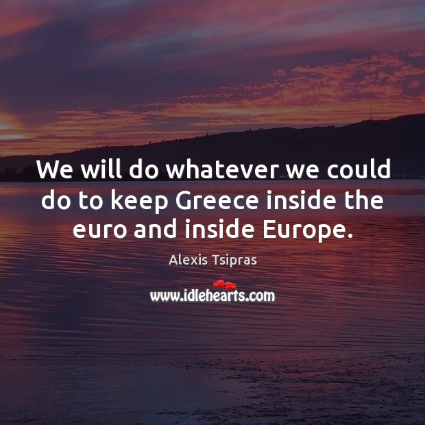 Image, We will do whatever we could do to keep Greece inside the euro and inside Europe.