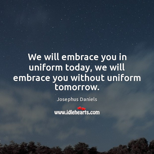 Image, We will embrace you in uniform today, we will embrace you without uniform tomorrow.