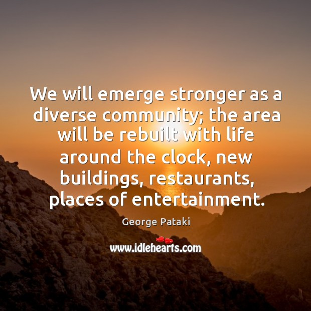 We will emerge stronger as a diverse community; the area will be rebuilt with George Pataki Picture Quote