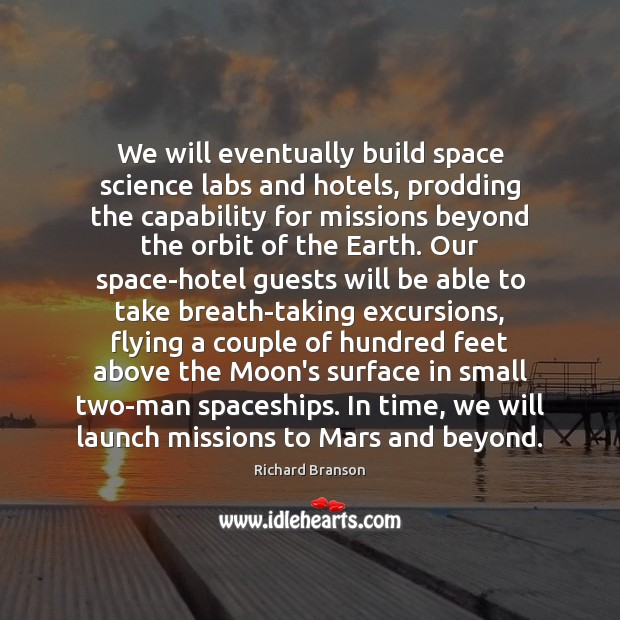 We will eventually build space science labs and hotels, prodding the capability Richard Branson Picture Quote