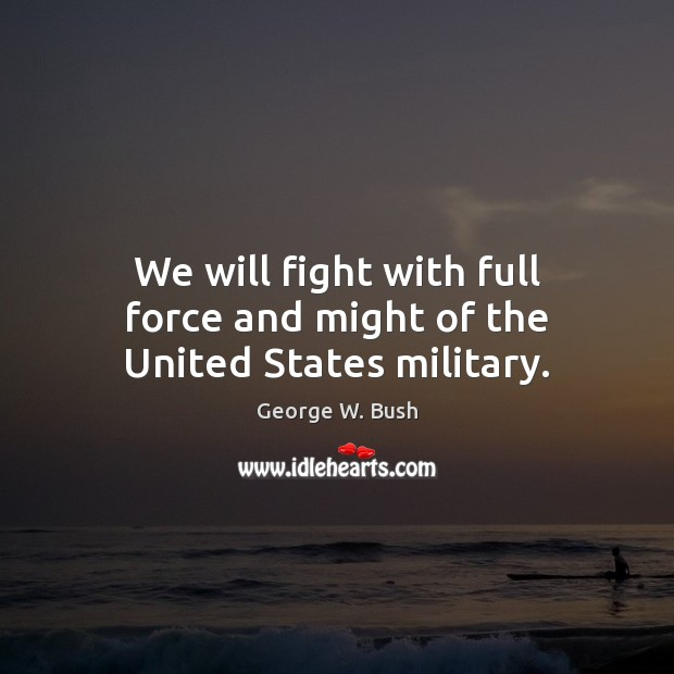We will fight with full force and might of the United States military. Image