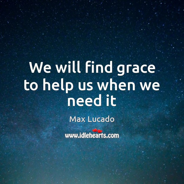 We will find grace to help us when we need it Max Lucado Picture Quote