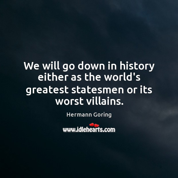 We will go down in history either as the world's greatest statesmen or its worst villains. Hermann Goring Picture Quote