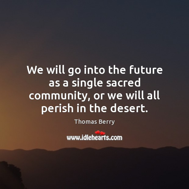 We will go into the future as a single sacred community, or Thomas Berry Picture Quote