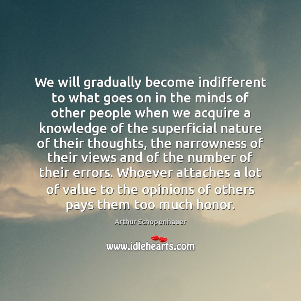 We will gradually become indifferent to what goes on in the minds Arthur Schopenhauer Picture Quote