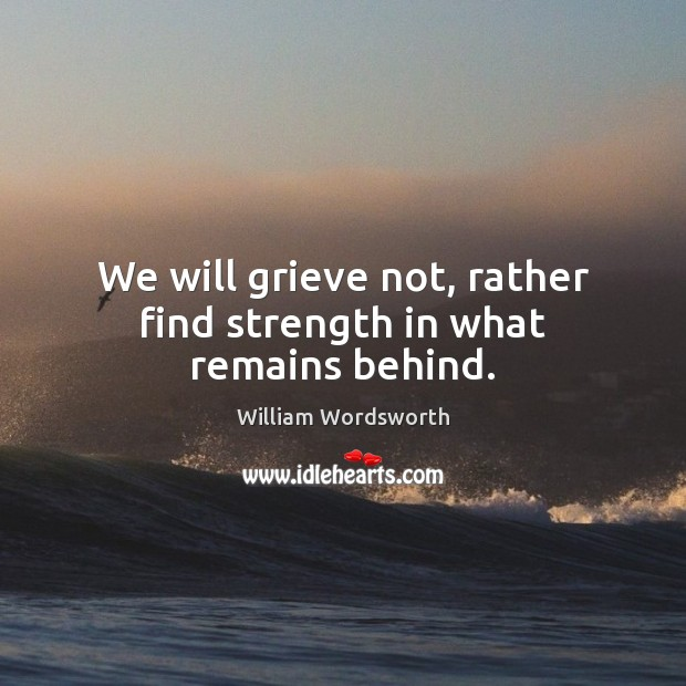 We will grieve not, rather find strength in what remains behind. William Wordsworth Picture Quote