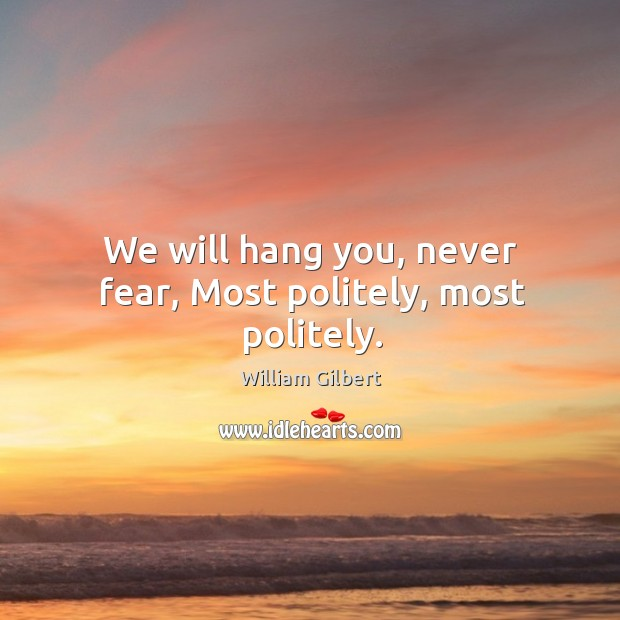 We will hang you, never fear, most politely, most politely. William Gilbert Picture Quote