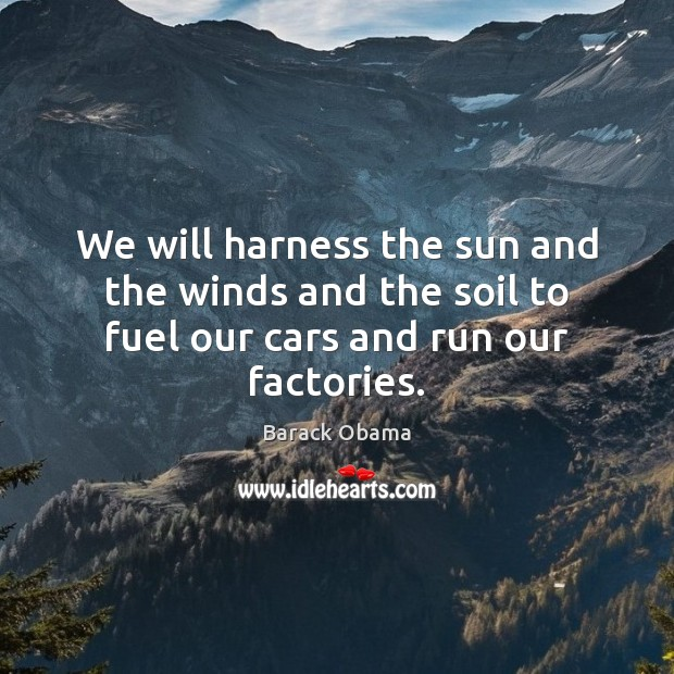 We will harness the sun and the winds and the soil to fuel our cars and run our factories. Image