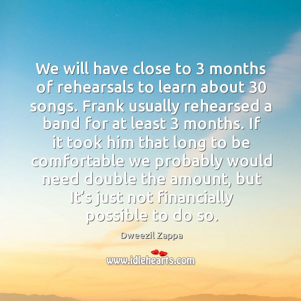 We will have close to 3 months of rehearsals to learn about 30 songs. Dweezil Zappa Picture Quote