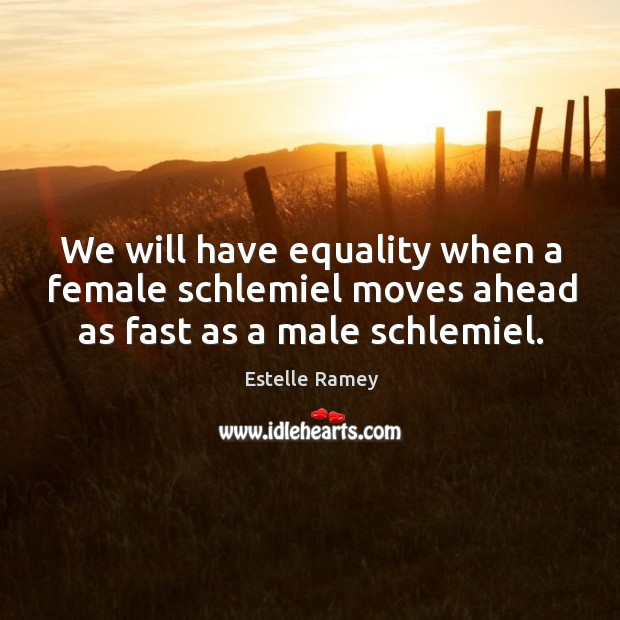 We will have equality when a female schlemiel moves ahead as fast as a male schlemiel. Image