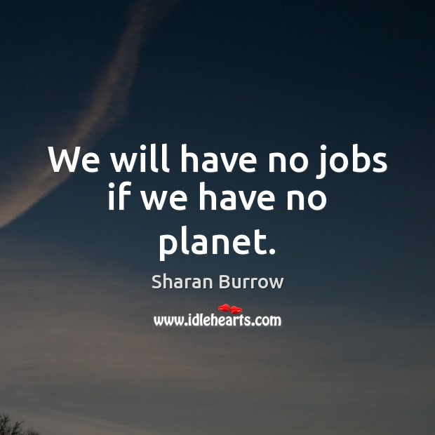 We will have no jobs if we have no planet. Image