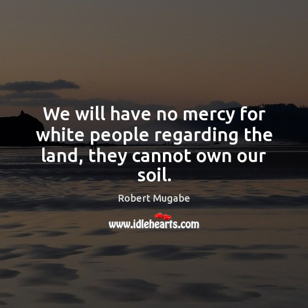 We will have no mercy for white people regarding the land, they cannot own our soil. Image