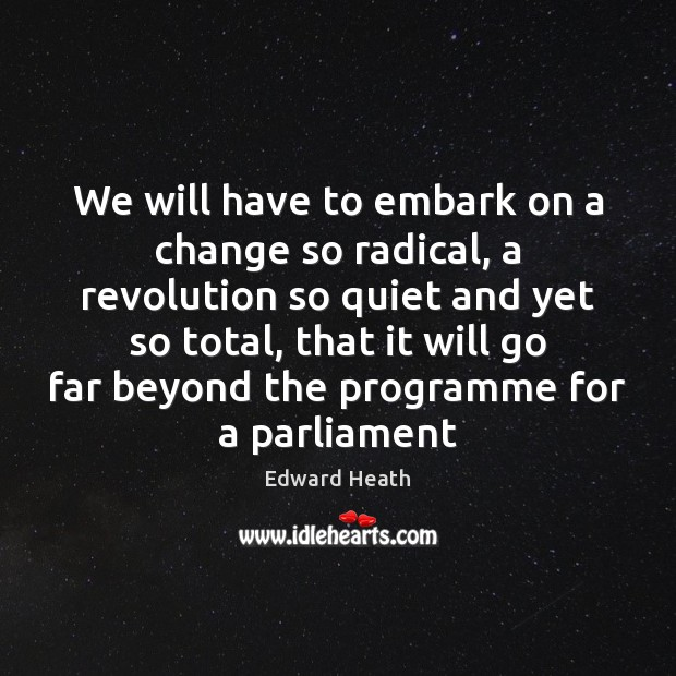 We will have to embark on a change so radical, a revolution Edward Heath Picture Quote