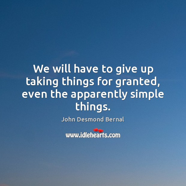 We will have to give up taking things for granted, even the apparently simple things. John Desmond Bernal Picture Quote