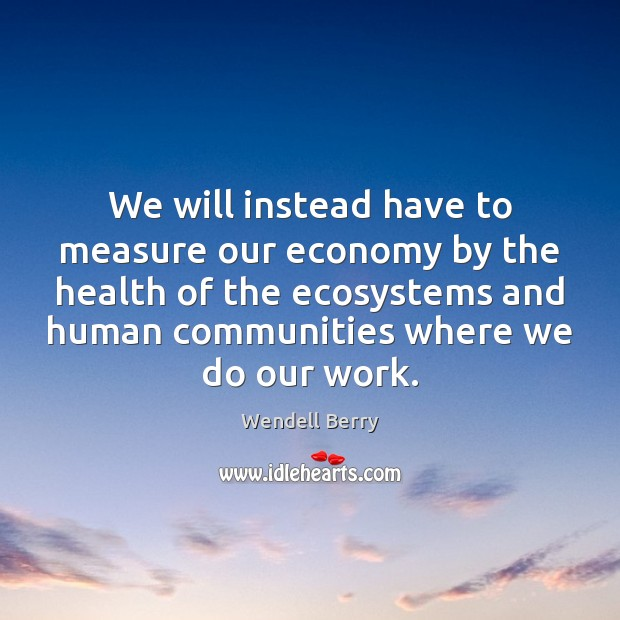 We will instead have to measure our economy by the health of Wendell Berry Picture Quote