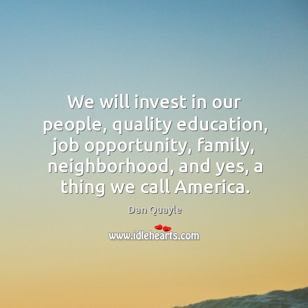 We will invest in our people, quality education, job